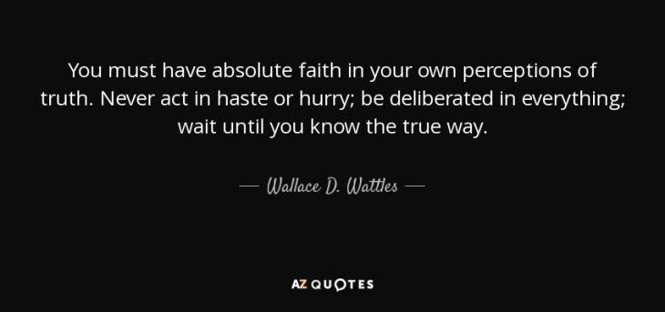 quote-you-must-have-absolute-faith-in-your-own-perceptions-of-truth-never-act-in-haste-or-wallace-d-wattles-57-14-74.jpg